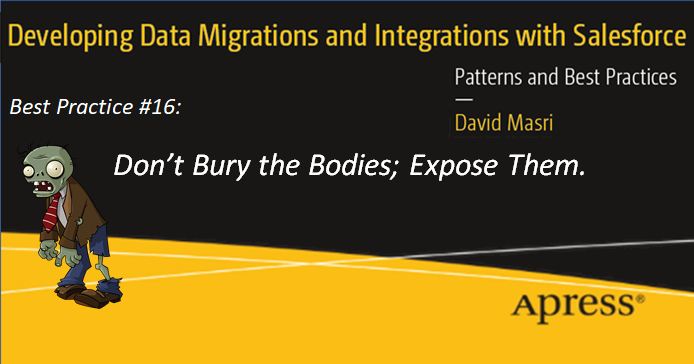 Developing Data Migrations and Integrations with Salesforce - Best Practice #16: Best Practice 16: Don't Bury the Bodies; Expose Them.
