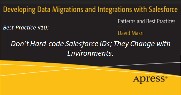 Developing Data Migrations and Integrations with Salesforce Best Practice #10: Don't Hard-code Salesforce IDs; They Change with Environments