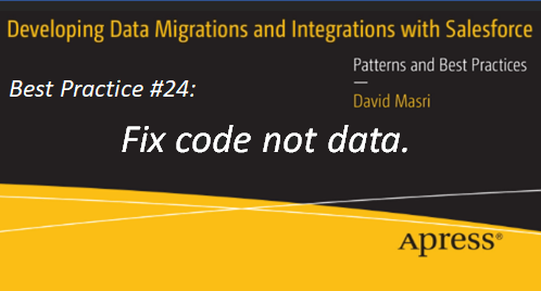 Developing Data Migrations and Integrations with Salesforce - Best Practice #24: Fix code not data.